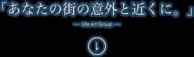 「あなたの街の意外と近くに。」- Life Art Group -